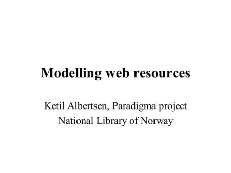 Modelling web resources Ketil Albertsen, Paradigma project National Library of Norway.