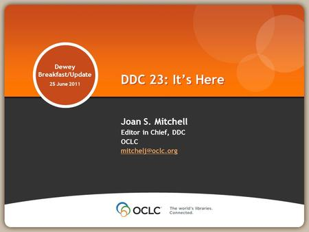 Dewey Breakfast/Update 25 June 2011 Joan S. Mitchell Editor in Chief, DDC OCLC  DDC 23: Its Here.