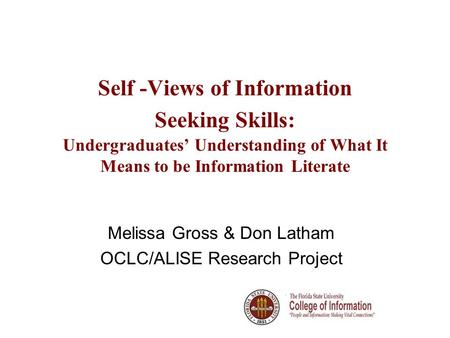 Self -Views of Information Seeking Skills: Undergraduates Understanding of What It Means to be Information Literate Melissa Gross & Don Latham OCLC/ALISE.
