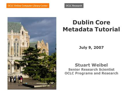 Dublin Core Metadata Tutorial July 9, 2007 Stuart Weibel Senior Research Scientist OCLC Programs and Research.
