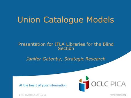 Union Catalogue Models Presentation for IFLA Libraries for the Blind Section Janifer Gatenby, Strategic Research.