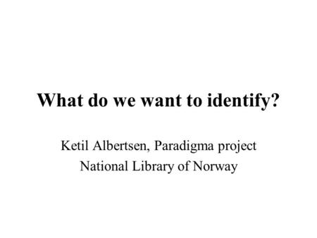 What do we want to identify? Ketil Albertsen, Paradigma project National Library of Norway.