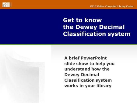 OCLC Online Computer Library Center Get to know the Dewey Decimal Classification system A brief PowerPoint slide show to help you understand how the Dewey.