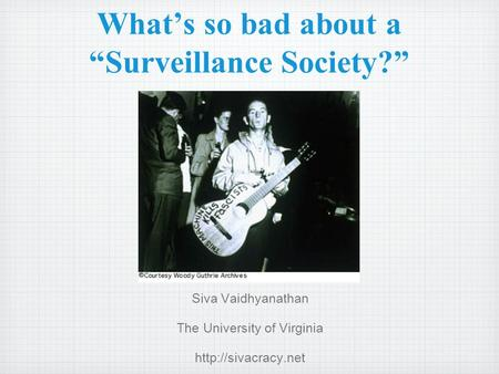 Whats so bad about a Surveillance Society? Siva Vaidhyanathan The University of Virginia