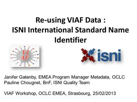 Re-using VIAF Data : ISNI International Standard Name Identifier Janifer Gatenby, EMEA Program Manager Metadata, OCLC Pauline Chougnet, BnF, ISNI Quality.