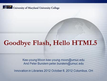 Goodbye Flash, Hello HTML5 Kee-young Moon And Peter Burslem Innovation in Libraries 2012 October 8, 2012.