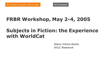 FRBR Workshop, May 2-4, 2005 Subjects in Fiction: the Experience with WorldCat Diane Vizine-Goetz OCLC Research.