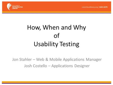 How, When and Why of Usability Testing Jon Stahler – Web & Mobile Applications Manager Josh Costello – Applications Designer.