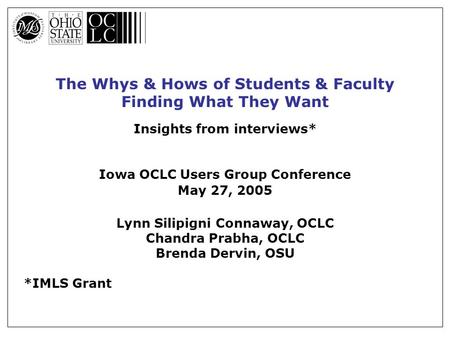 The Whys & Hows of Students & Faculty Finding What They Want Insights from interviews* Iowa OCLC Users Group Conference May 27, 2005 Lynn Silipigni Connaway,
