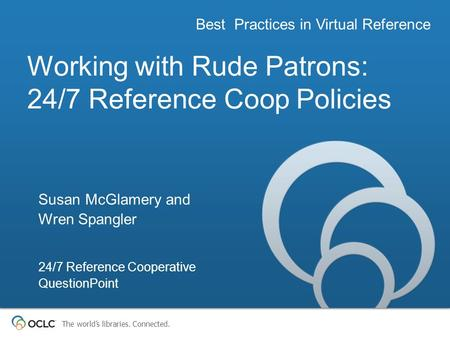 The worlds libraries. Connected. Working with Rude Patrons: 24/7 Reference Coop Policies Best Practices in Virtual Reference Susan McGlamery and Wren Spangler.