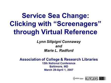 Service Sea Change: Clicking with Screenagers through Virtual Reference Lynn Silipigni Connaway and Marie L. Radford Association of College & Research.