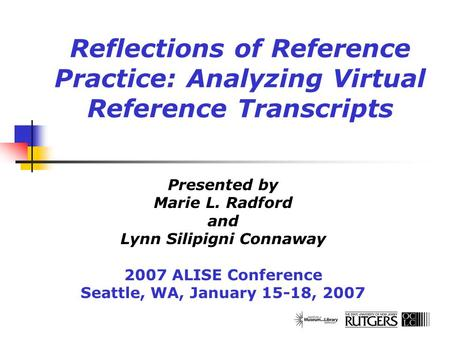 Reflections of Reference Practice: Analyzing Virtual Reference Transcripts Presented by Marie L. Radford and Lynn Silipigni Connaway 2007 ALISE Conference.