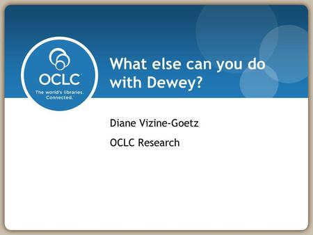 What else can you do with Dewey? Diane Vizine-Goetz OCLC Research.