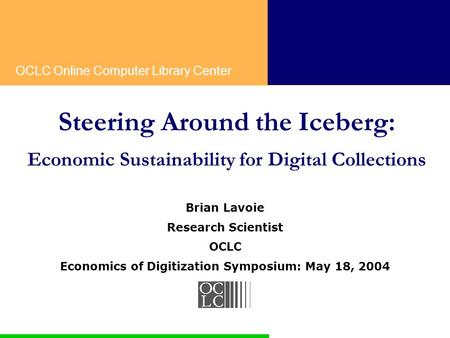 OCLC Online Computer Library Center Steering Around the Iceberg: Economic Sustainability for Digital Collections Brian Lavoie Research Scientist OCLC Economics.