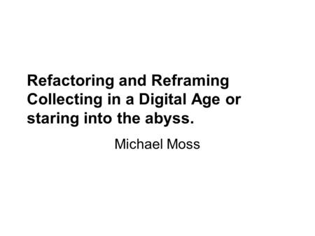 Refactoring and Reframing Collecting in a Digital Age or staring into the abyss. Michael Moss.