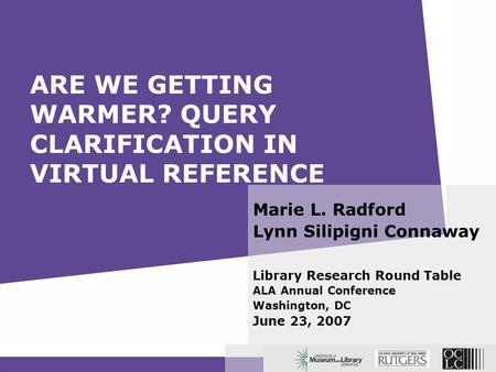 ARE WE GETTING WARMER? QUERY CLARIFICATION IN VIRTUAL REFERENCE Marie L. Radford Lynn Silipigni Connaway Library Research Round Table ALA Annual Conference.