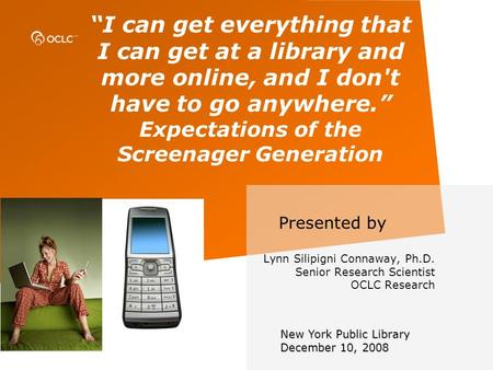 I can get everything that I can get at a library and more online, and I don't have to go anywhere. Expectations of the Screenager Generation Presented.