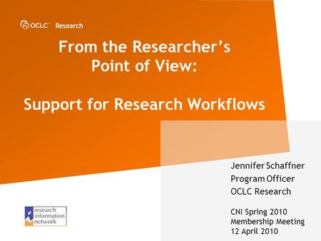 Research From the Researchers Point of View: Support for Research Workflows Jennifer Schaffner Program Officer OCLC Research CNI Spring 2010 Membership.