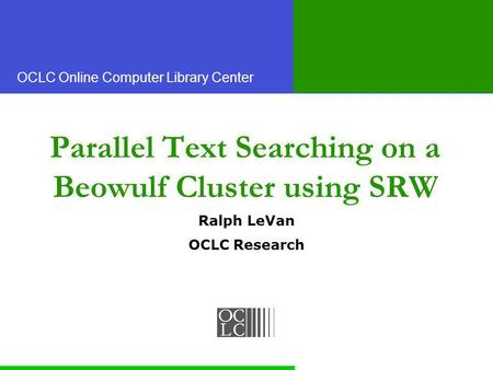 OCLC Online Computer Library Center Parallel Text Searching on a Beowulf Cluster using SRW Ralph LeVan OCLC Research.