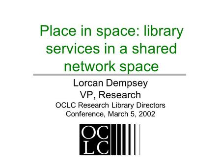 Place in space: library services in a shared network space Lorcan Dempsey VP, Research OCLC Research Library Directors Conference, March 5, 2002.