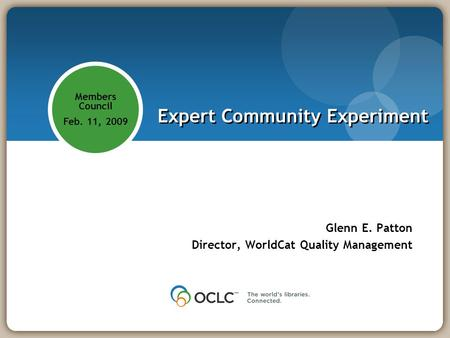 Members Council Feb. 11, 2009 Expert Community Experiment Glenn E. Patton Director, WorldCat Quality Management.