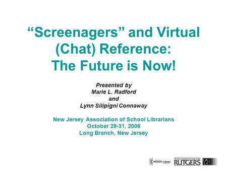 Screenagers and Virtual (Chat) Reference: The Future is Now! Presented by Marie L. Radford and Lynn Silipigni Connaway New Jersey Association of School.