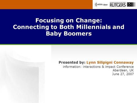 Focusing on Change: Connecting to Both Millennials and Baby Boomers Presented by: Lynn Silipigni Connaway information: interactions & impact Conference.