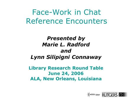 Face-Work in Chat Reference Encounters Presented by Marie L. Radford and Lynn Silipigni Connaway Library Research Round Table June 24, 2006 ALA, New Orleans,