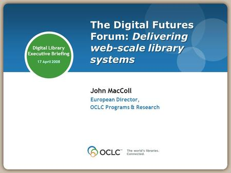 Digital Library Executive Briefing 17 April 2008 John MacColl European Director, OCLC Programs & Research The Digital Futures Forum: Delivering web-scale.