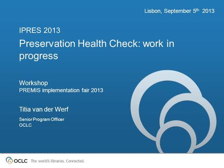 The worlds libraries. Connected. Preservation Health Check: work in progress Workshop PREMIS implementation fair 2013 IPRES 2013 Lisbon, September 5 th.