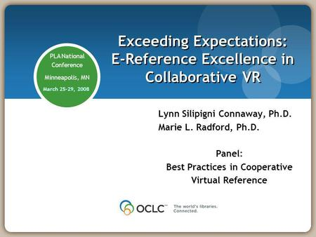 PLA National Conference Minneapolis, MN March 25-29, 2008 Exceeding Expectations: E-Reference Excellence in Collaborative VR Lynn Silipigni Connaway, Ph.D.