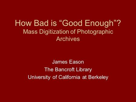 How Bad is Good Enough? Mass Digitization of Photographic Archives James Eason The Bancroft Library University of California at Berkeley.