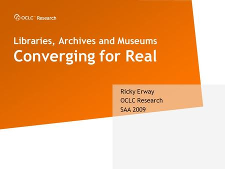 Research Libraries, Archives and Museums Converging for Real Ricky Erway OCLC Research SAA 2009.