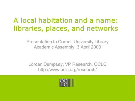 Click to edit Master title style OCLC Online Computer Library Center A local habitation and a name: libraries, places, and networks Presentation to Cornell.