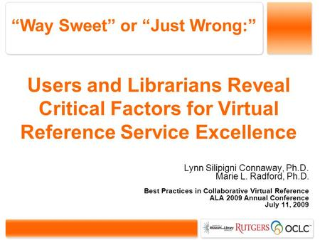 Users and Librarians Reveal Critical Factors for Virtual Reference Service Excellence Lynn Silipigni Connaway, Ph.D. Marie L. Radford, Ph.D. Best Practices.