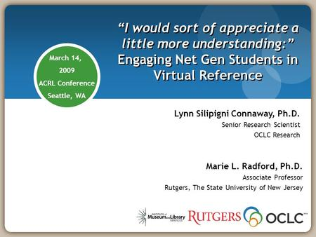 March 14, 2009 ACRL Conference Seattle, WA I would sort of appreciate a little more understanding: Engaging Net Gen Students in Virtual Reference Marie.