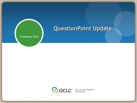 12 February 2014 QuestionPoint Update. Community Update: Institutions 2,100+ profiles/libraries/service points 1,500+ in 24/7 Reference Cooperative 24.