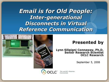 Email is for Old People: Inter-generational Disconnects in Virtual Reference Communication Presented by Lynn Silipigni Connaway, Ph.D. Senior Research.