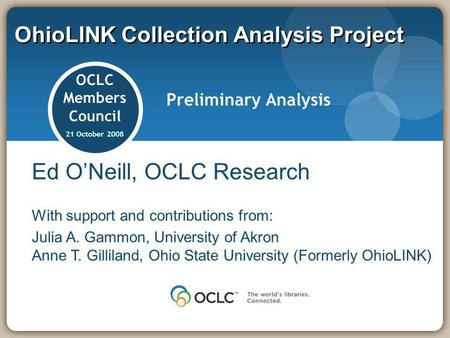 OhioLINK Collection Analysis Project OCLC Members Council 21 October 2008 Preliminary Analysis Ed ONeill, OCLC Research With support and contributions.