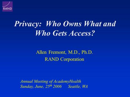 Privacy: Who Owns What and Who Gets Access? Allen Fremont, M.D., Ph.D. RAND Corporation Annual Meeting of AcademyHealth Sunday, June, 25 th 2006 Seattle,