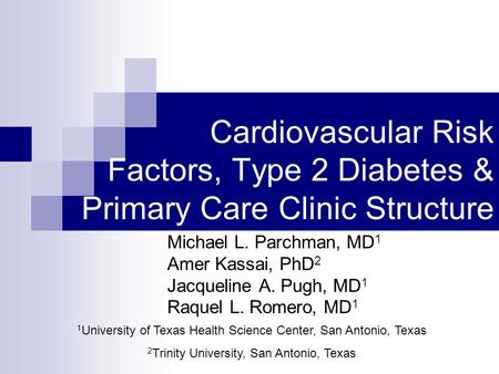 Cardiovascular Risk Factors, Type 2 Diabetes & Primary Care Clinic Structure Michael L. Parchman, MD 1 Amer Kassai, PhD 2 Jacqueline A. Pugh, MD 1 Raquel.