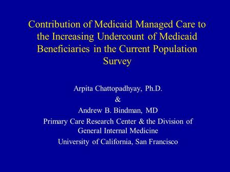 Contribution of Medicaid Managed Care to the Increasing Undercount of Medicaid Beneficiaries in the Current Population Survey Arpita Chattopadhyay, Ph.D.