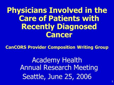 1 Physicians Involved in the Care of Patients with Recently Diagnosed Cancer CanCORS Provider Composition Writing Group Academy Health Annual Research.