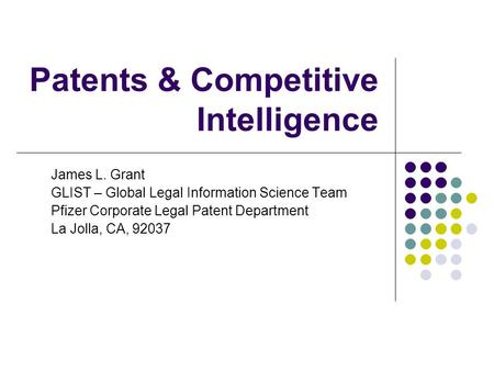 Patents & Competitive Intelligence James L. Grant GLIST – Global Legal Information Science Team Pfizer Corporate Legal Patent Department La Jolla, CA,