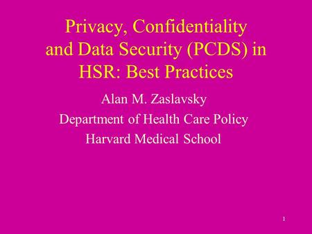 1 Privacy, Confidentiality and Data Security (PCDS) in HSR: Best Practices Alan M. Zaslavsky Department of Health Care Policy Harvard Medical School.