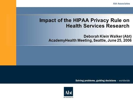 Impact of the HIPAA Privacy Rule on Health Services Research Deborah Klein Walker (Abt) AcademyHealth Meeting, Seattle, June 25, 2006.
