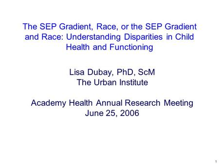 1 The SEP Gradient, Race, or the SEP Gradient and Race: Understanding Disparities in Child Health and Functioning Lisa Dubay, PhD, ScM The Urban Institute.