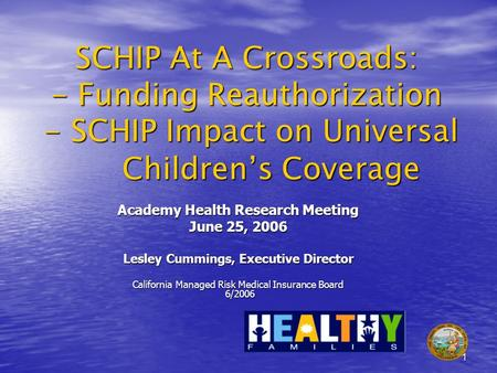 1 SCHIP At A Crossroads: - Funding Reauthorization - SCHIP Impact on Universal Childrens Coverage Academy Health Research Meeting June 25, 2006 Lesley.