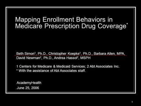 1 Mapping Enrollment Behaviors in Medicare Prescription Drug Coverage * AcademyHealth June 25, 2006 Beth Simon 1, Ph.D., Christopher Koepke 1, Ph.D., Barbara.