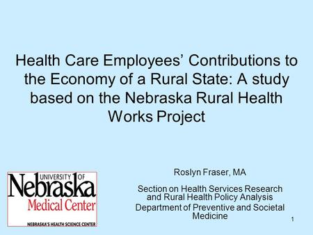 1 Health Care Employees Contributions to the Economy of a Rural State: A study based on the Nebraska Rural Health Works Project Roslyn Fraser, MA Section.